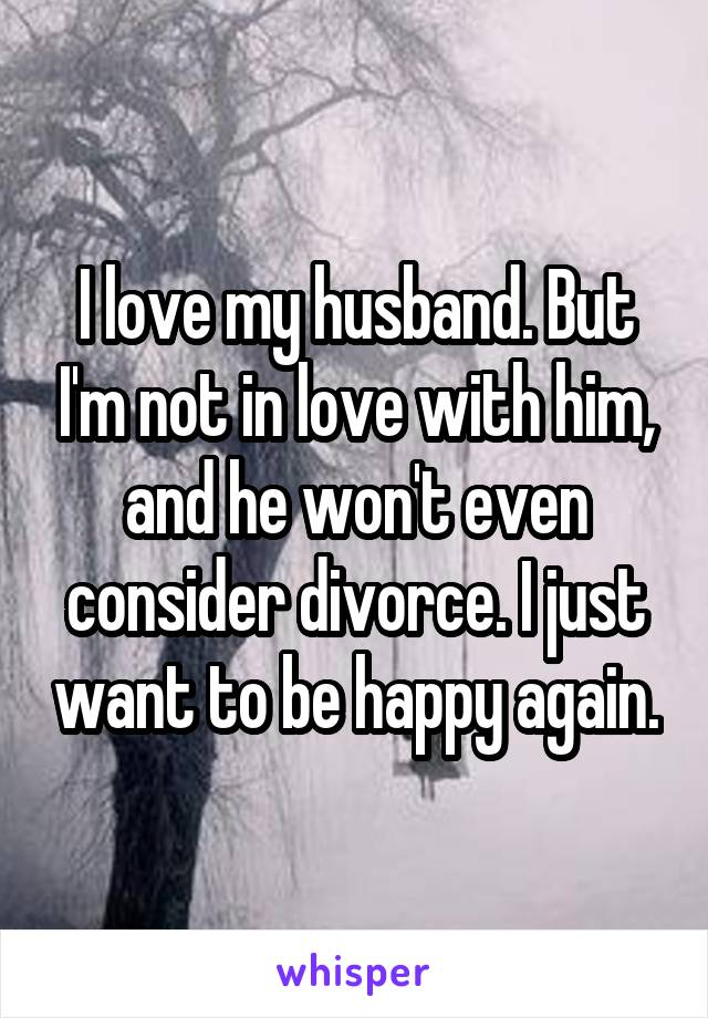 I love my husband. But I'm not in love with him, and he won't even consider divorce. I just want to be happy again.