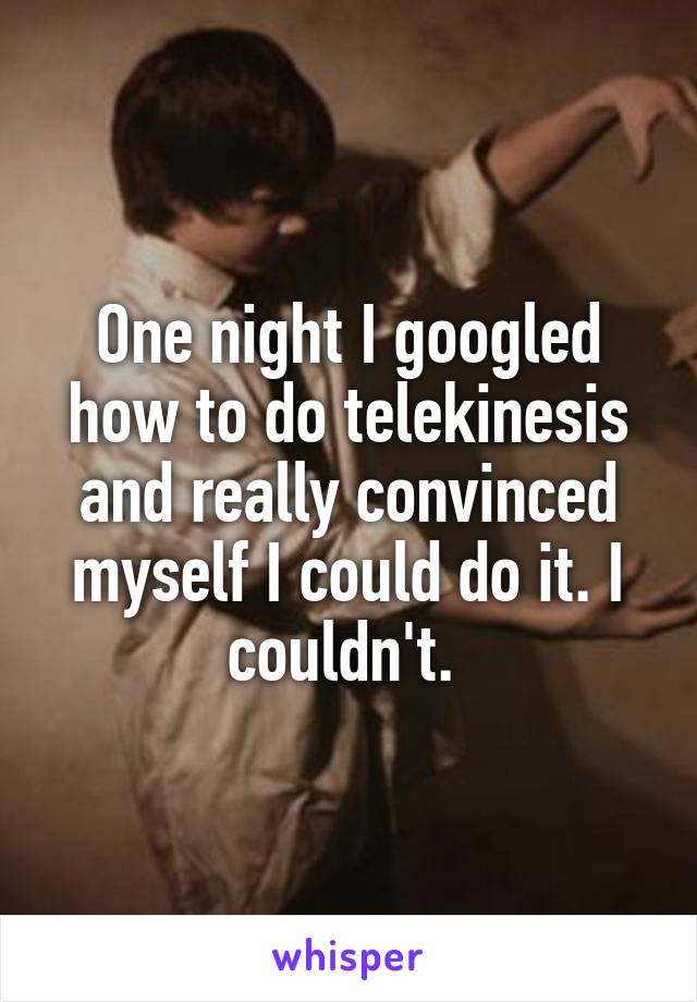 One night I googled how to do telekinesis and really convinced myself I could do it. I couldn't.