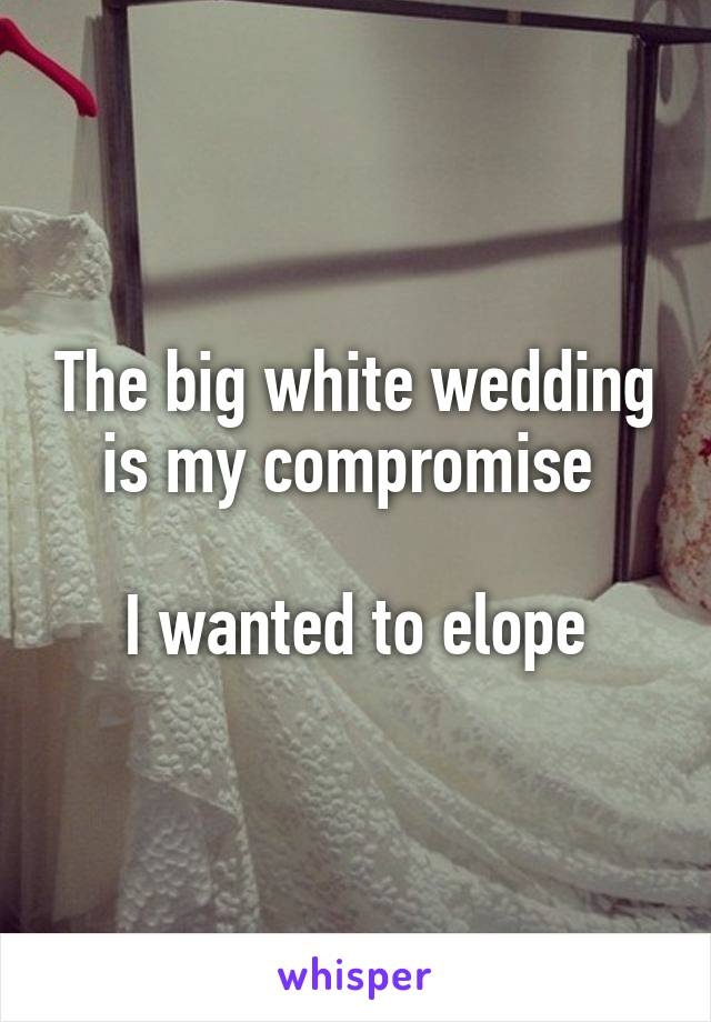 The big white wedding is my compromise   I wanted to elope
