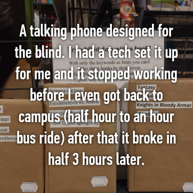 A talking phone designed for the blind. I had a tech set it up for me and it stopped working before I even got back to campus (half hour to an hour bus ride) after that it broke in half 3 hours later.