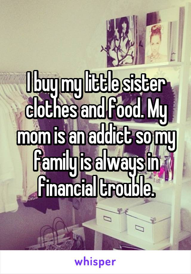 I buy my little sister clothes and food. My mom is an addict so my family is always in financial trouble.