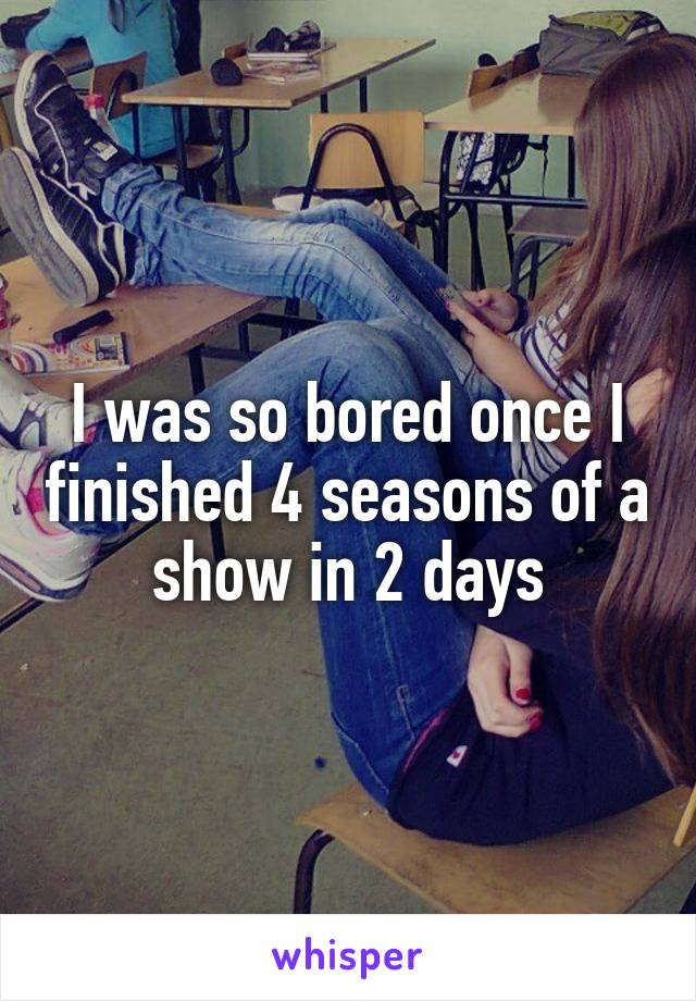 I was so bored once I finished 4 seasons of a show in 2 days