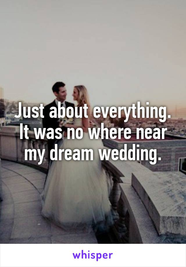 Just about everything. It was no where near my dream wedding.