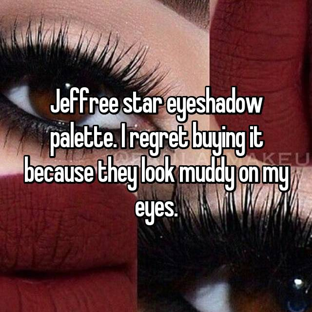 Jeffree star eyeshadow palette. I regret buying it because they look muddy on my eyes.