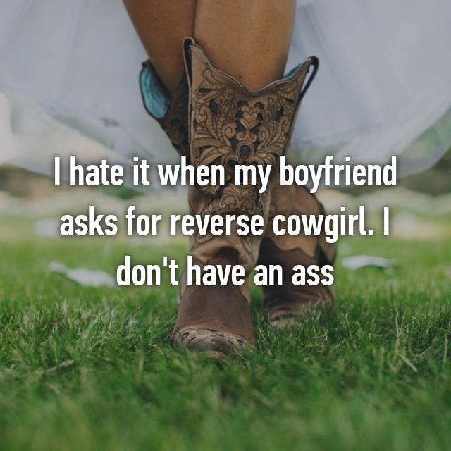I hate it when my boyfriend asks for reverse cowgirl. I don't have an ass 😭