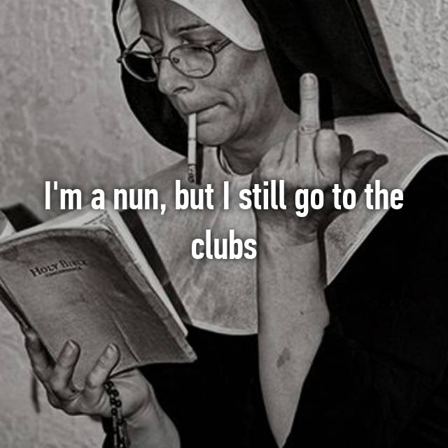 I'm a nun, but I still go to the clubs 😝