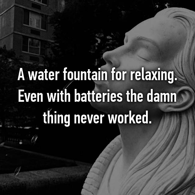 A water fountain for relaxing. Even with batteries the damn thing never worked.