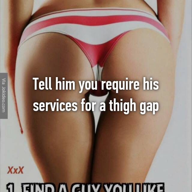 Tell him you require his services for a thigh gap