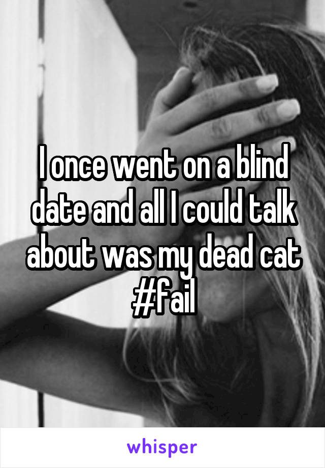 I once went on a blind date and all I could talk about was my dead cat #fail