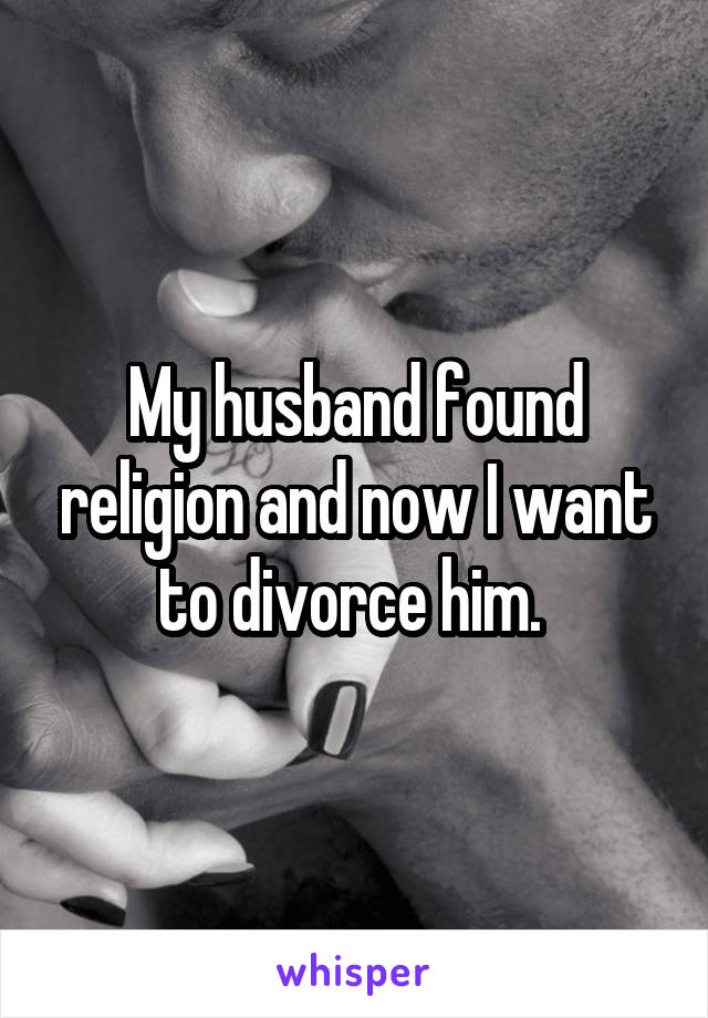 My husband found religion and now I want to divorce him.