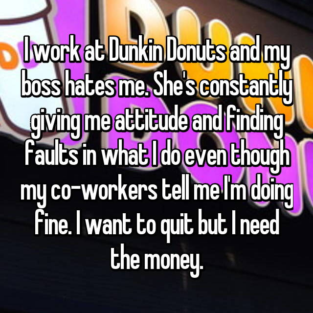 I work at Dunkin Donuts and my boss hates me. She's constantly giving me attitude and finding faults in what I do even though my co-workers tell me I'm doing fine. I want to quit but I need the money.