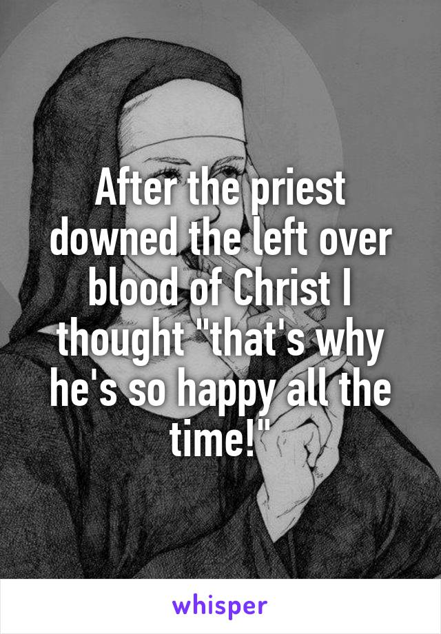 "After the priest downed the left over blood of Christ I thought ""that's why he's so happy all the time!"""