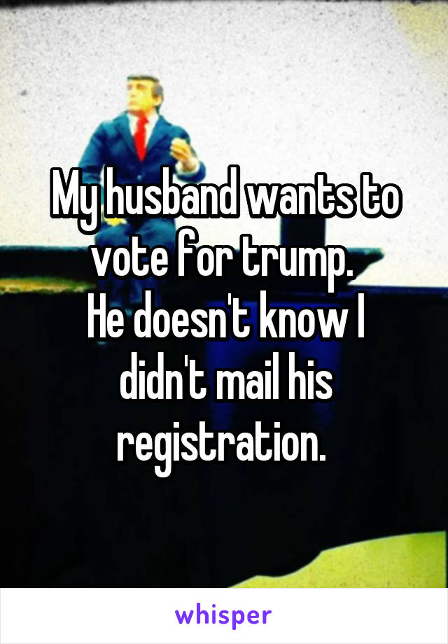 My husband wants to vote for trump  He doesn't know I didn't