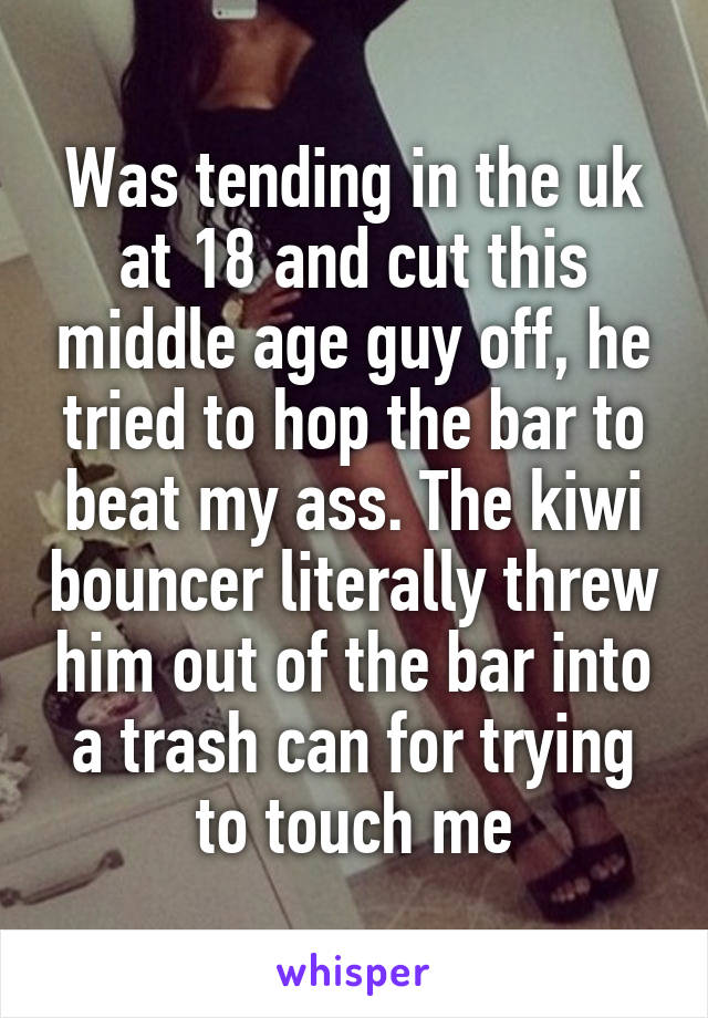 Was tending in the uk at 18 and cut this middle age guy off, he tried to hop the bar to beat my ass. The kiwi bouncer literally threw him out of the bar into a trash can for trying to touch me