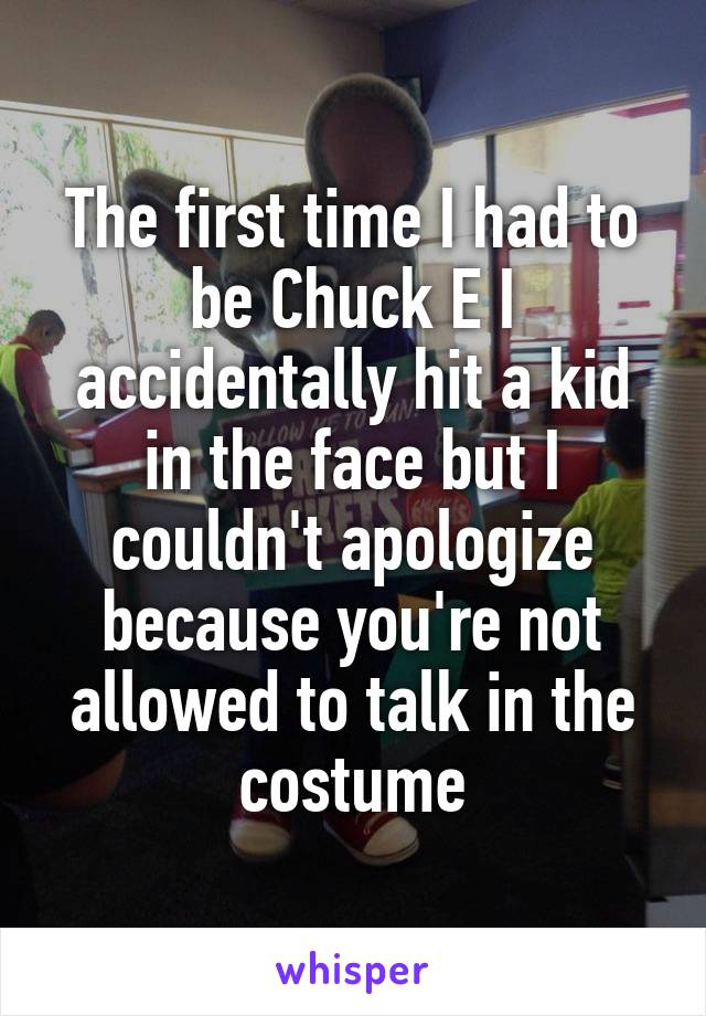 The first time I had to be Chuck E I accidentally hit a kid in the face but I couldn't apologize because you're not allowed to talk in the costume