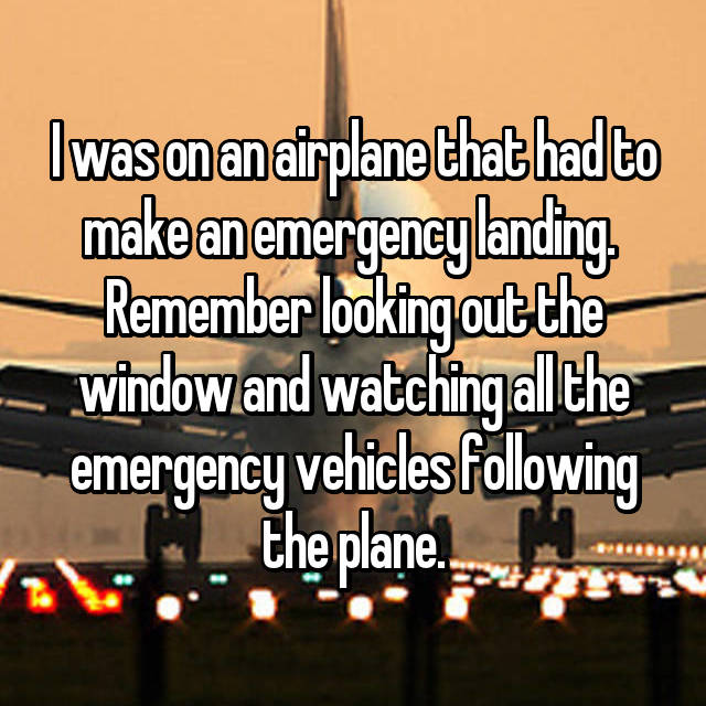 I was on an airplane that had to make an emergency landing.  Remember looking out the window and watching all the emergency vehicles following the plane.