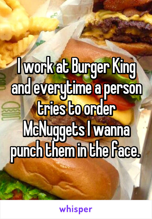 I work at Burger King and everytime a person tries to order McNuggets I wanna punch them in the face.