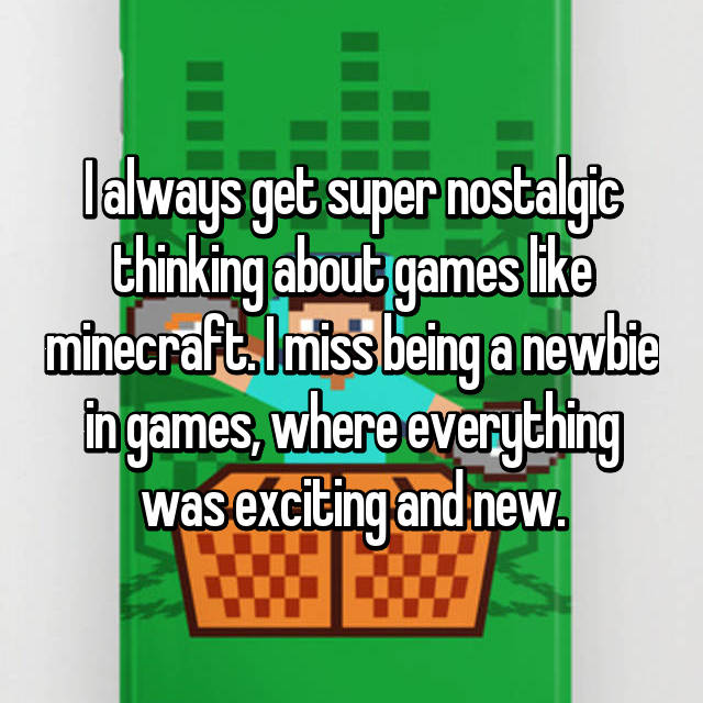 I always get super nostalgic thinking about games like minecraft. I miss being a newbie in games, where everything was exciting and new.
