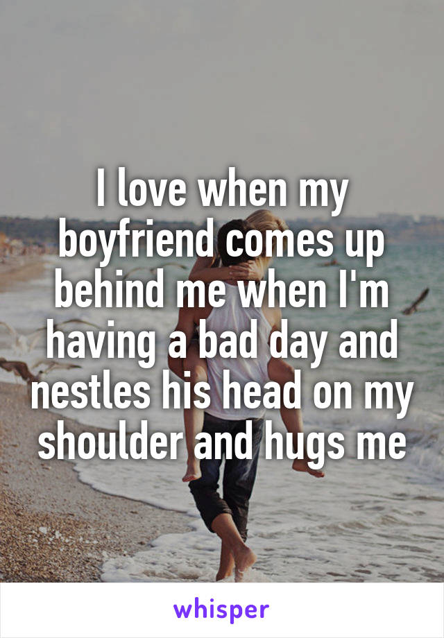 I love when my boyfriend comes up behind me when I'm having a bad day and nestles his head on my shoulder and hugs me