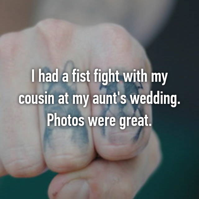 I had a fist fight with my cousin at my aunt's wedding. Photos were great.