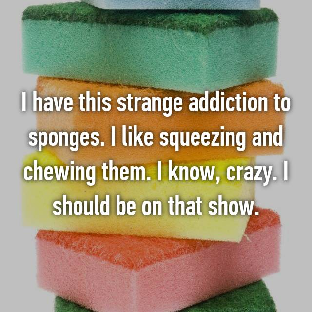 I have this strange addiction to sponges. I like squeezing and chewing them. I know, crazy. I should be on that show.