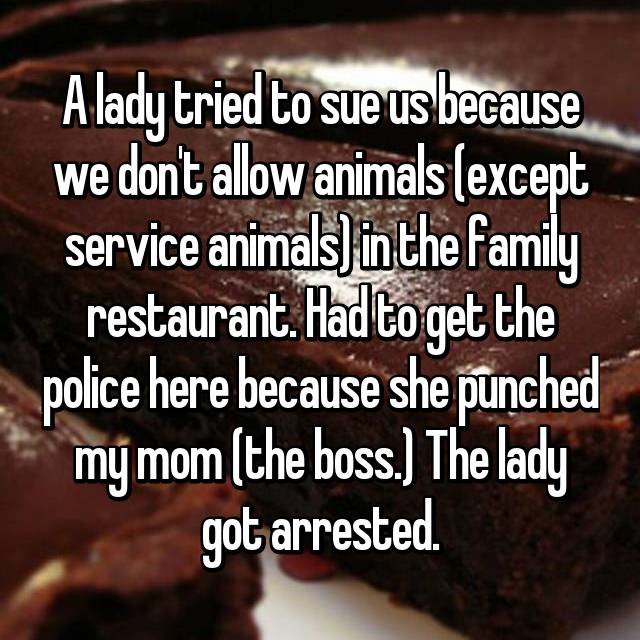 A lady tried to sue us because we don't allow animals (except service animals) in the family restaurant. Had to get the police here because she punched my mom (the boss.) The lady got arrested.