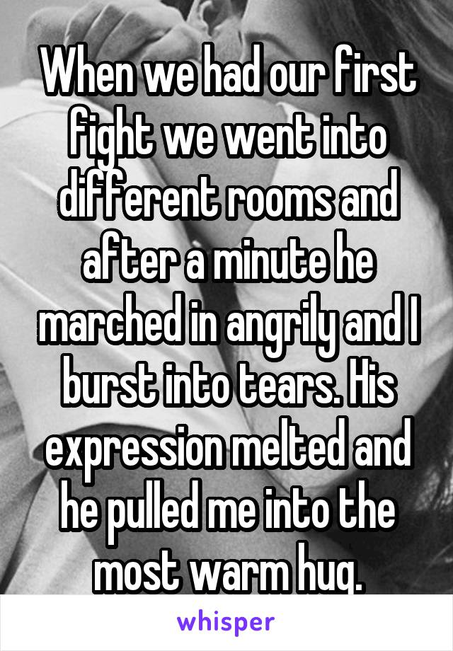 When we had our first fight we went into different rooms and after a minute he marched in angrily and I burst into tears. His expression melted and he pulled me into the most warm hug.