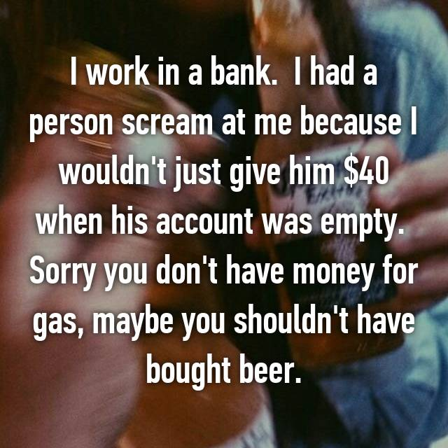 I work in a bank.  I had a person scream at me because I wouldn't just give him $40 when his account was empty.  Sorry you don't have money for gas, maybe you shouldn't have bought beer.