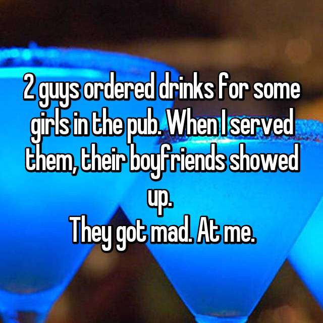 2 guys ordered drinks for some girls in the pub. When I served them, their boyfriends showed up.  They got mad. At me.