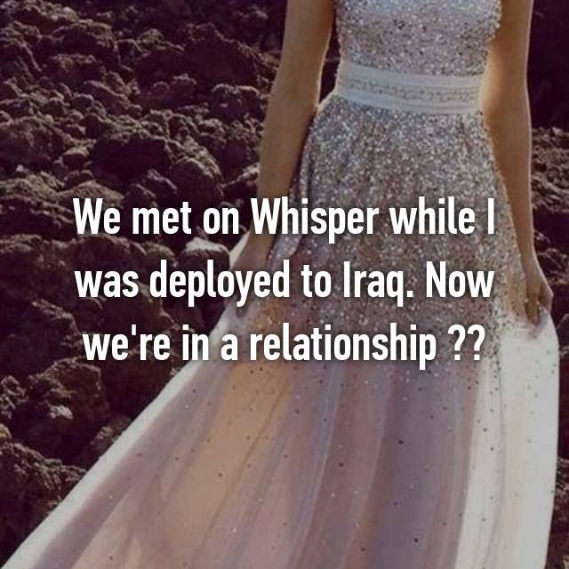 We met on Whisper while I was deployed to Iraq. Now we're in a relationship ❤️