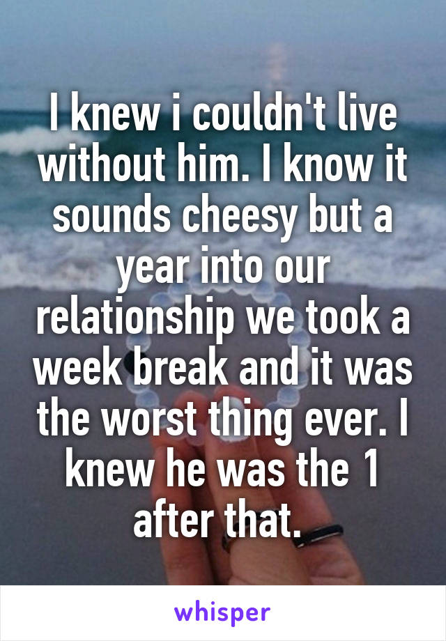 I knew i couldn't live without him. I know it sounds cheesy but a year into our relationship we took a week break and it was the worst thing ever. I knew he was the 1 after that.