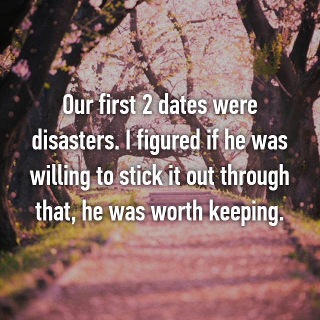 Our first 2 dates were disasters. I figured if he was willing to stick it out through that, he was worth keeping.