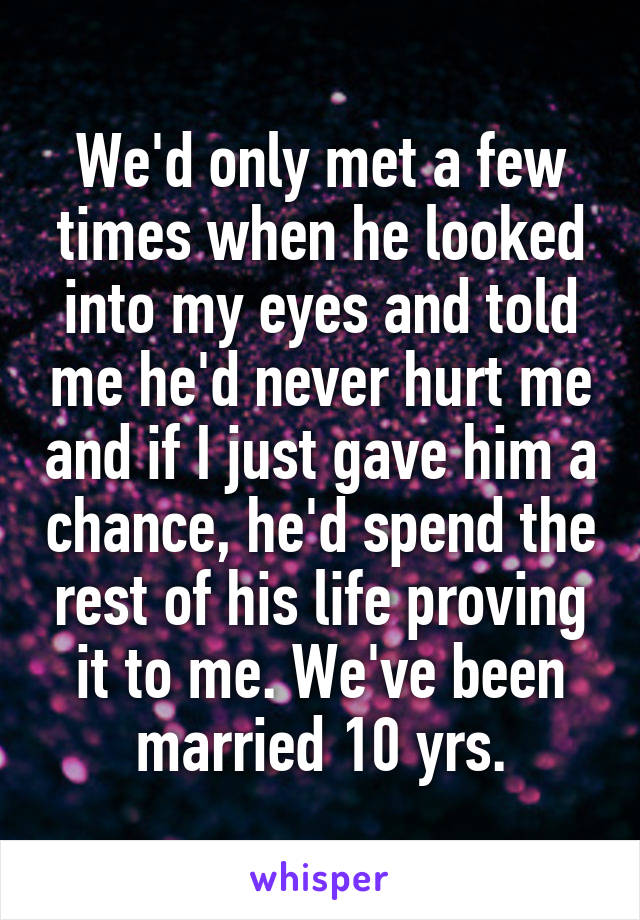 We'd only met a few times when he looked into my eyes and told me he'd never hurt me and if I just gave him a chance, he'd spend the rest of his life proving it to me. We've been married 10 yrs.