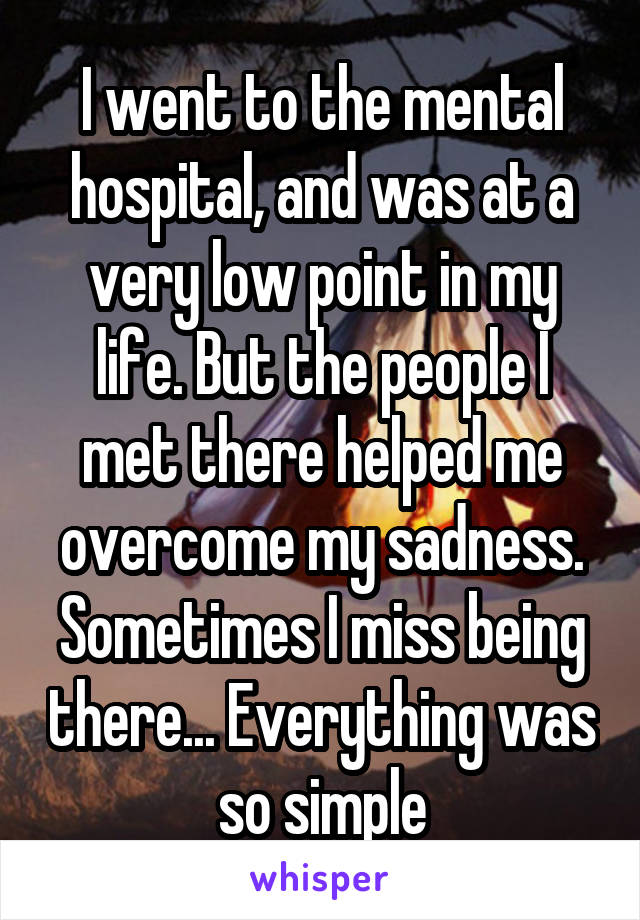 I went to the mental hospital, and was at a very low point in my life. But the people I met there helped me overcome my sadness. Sometimes I miss being there... Everything was so simple