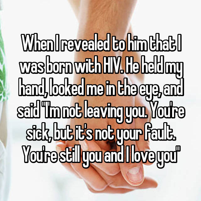 """When I revealed to him that I was born with HIV. He held my hand, looked me in the eye, and said """"I'm not leaving you. You're sick, but it's not your fault. You're still you and I love you"""""""