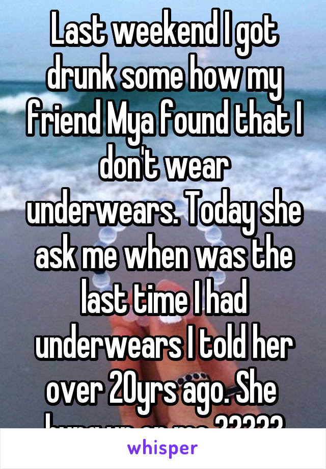 Last weekend I got drunk some how my friend Mya found that I don't wear underwears. Today she ask me when was the last time I had underwears I told her over 20yrs ago. She  hung up on me ?????