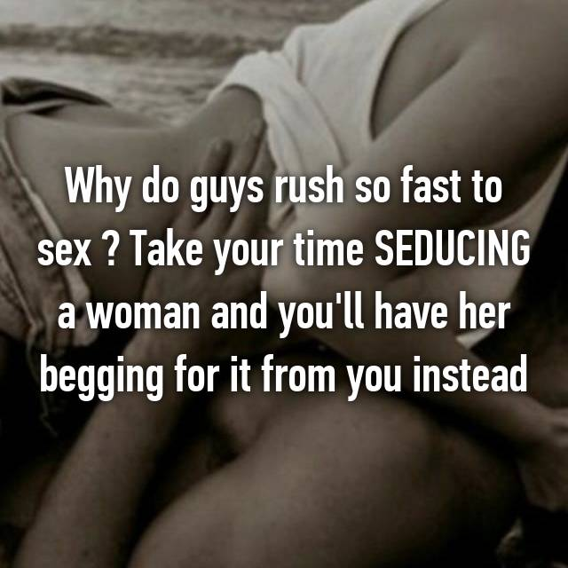 Why do guys rush so fast to sex ? Take your time SEDUCING a woman and you'll have her begging for it from you instead
