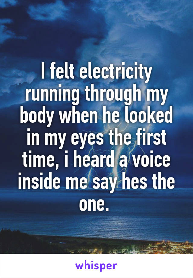 I felt electricity running through my body when he looked in my eyes the first time, i heard a voice inside me say hes the one.