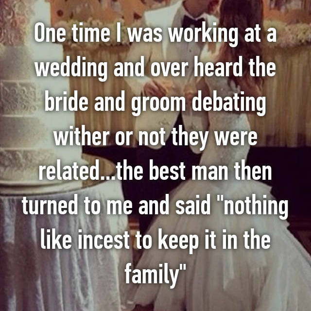 """One time I was working at a wedding and over heard the bride and groom debating wither or not they were related...the best man then turned to me and said """"nothing like incest to keep it in the family"""""""