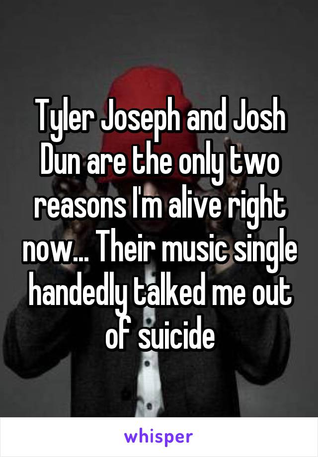 Tyler Joseph and Josh Dun are the only two reasons I'm alive right now... Their music single handedly talked me out of suicide