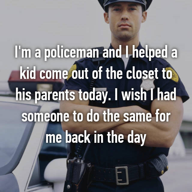 I'm a policeman and I helped a kid come out of the closet to his parents today. I wish I had someone to do the same for me back in the day