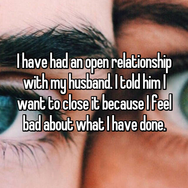 I have had an open relationship with my husband. I told him I want to close it because I feel bad about what I have done.