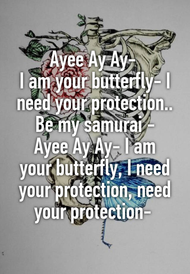 Ayee Ay Ay I Am Your Butterfly I Need Your Protection Be My