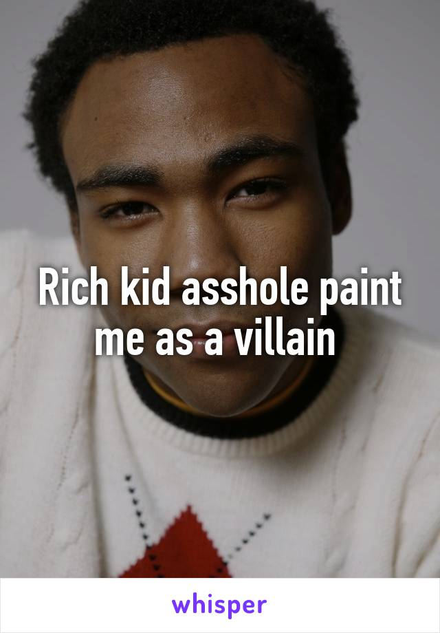 Rich kid asshole paint me as a villain