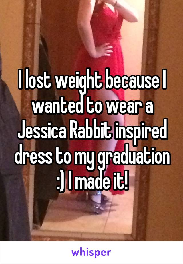 I lost weight because I wanted to wear a Jessica Rabbit inspired dress to my graduation :) I made it!