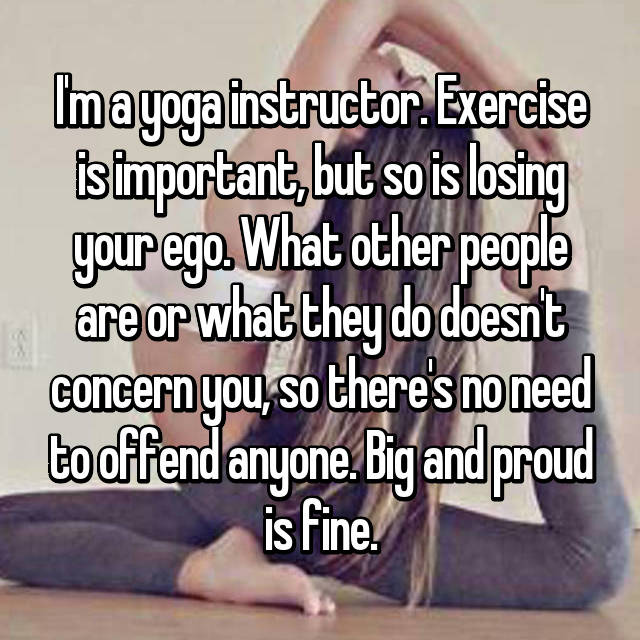 I'm a yoga instructor. Exercise is important, but so is losing your ego. What other people are or what they do doesn't concern you, so there's no need to offend anyone. Big and proud is fine.