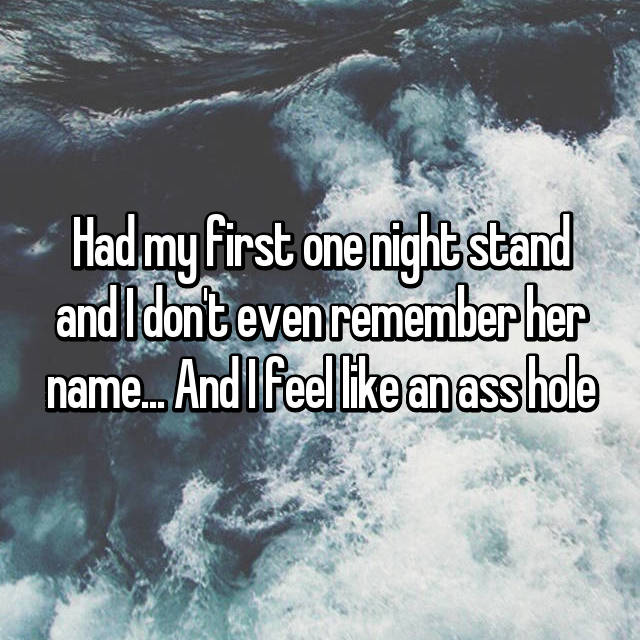 Had my first one night stand and I don't even remember her name... And I feel like an ass hole