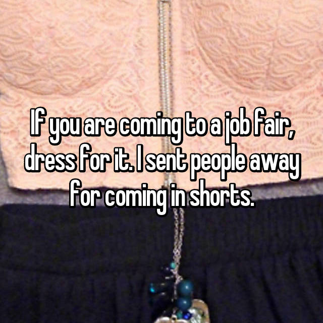 If you are coming to a job fair, dress for it. I sent people away for coming in shorts.