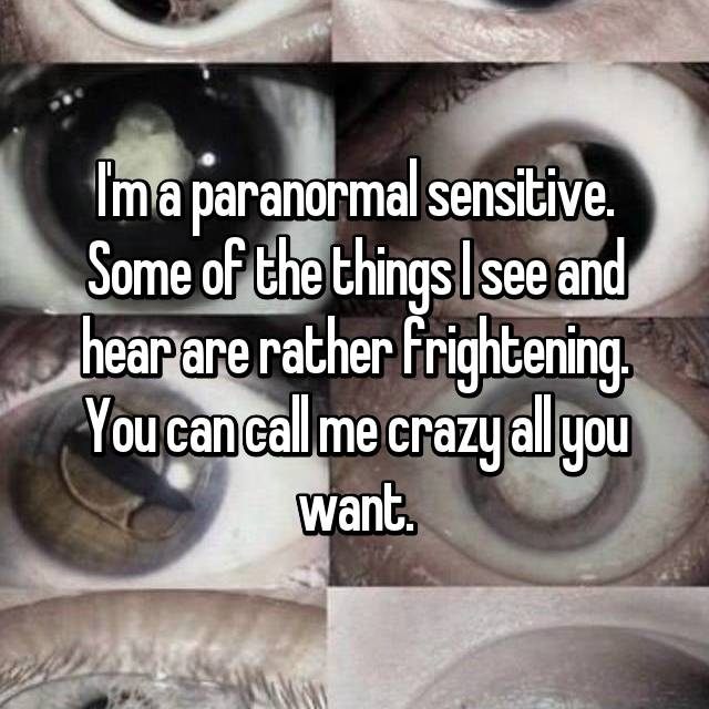 I'm a paranormal sensitive. Some of the things I see and hear are rather frightening. You can call me crazy all you want.