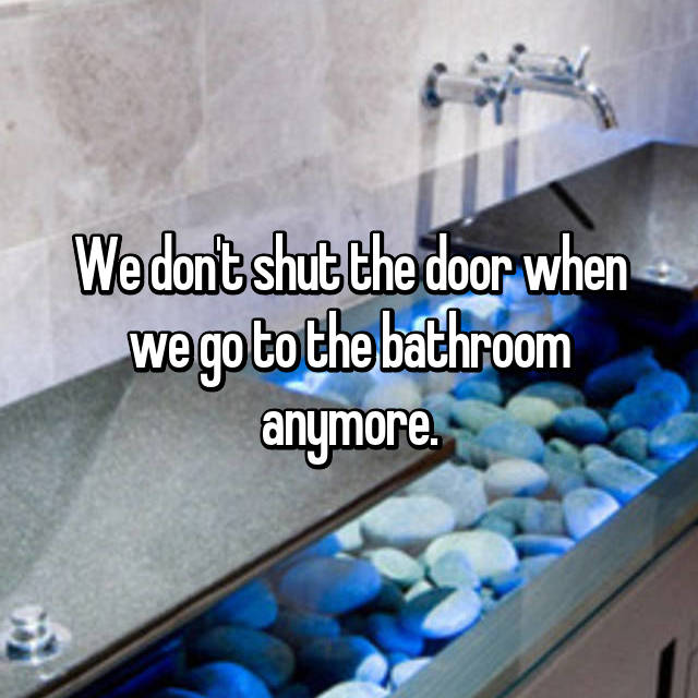 We don't shut the door when we go to the bathroom anymore.